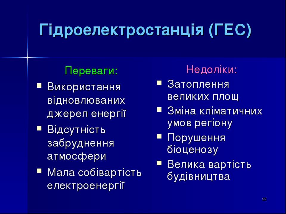 * Гідроелектростанція (ГЕС) Переваги: Використання відновлюваних джерел енергії Відсутність забруднення атмосфери Мала собівартість електроенергії ...