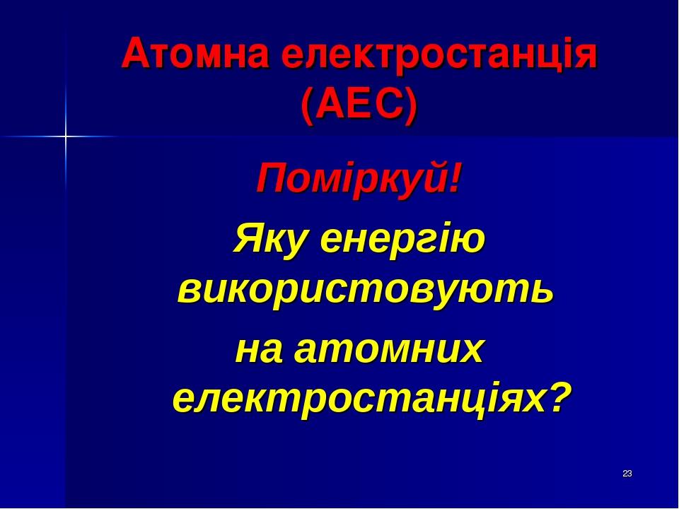 * Атомна електростанція (АЕС) Поміркуй! Яку енергію використовують на атомних електростанціях?