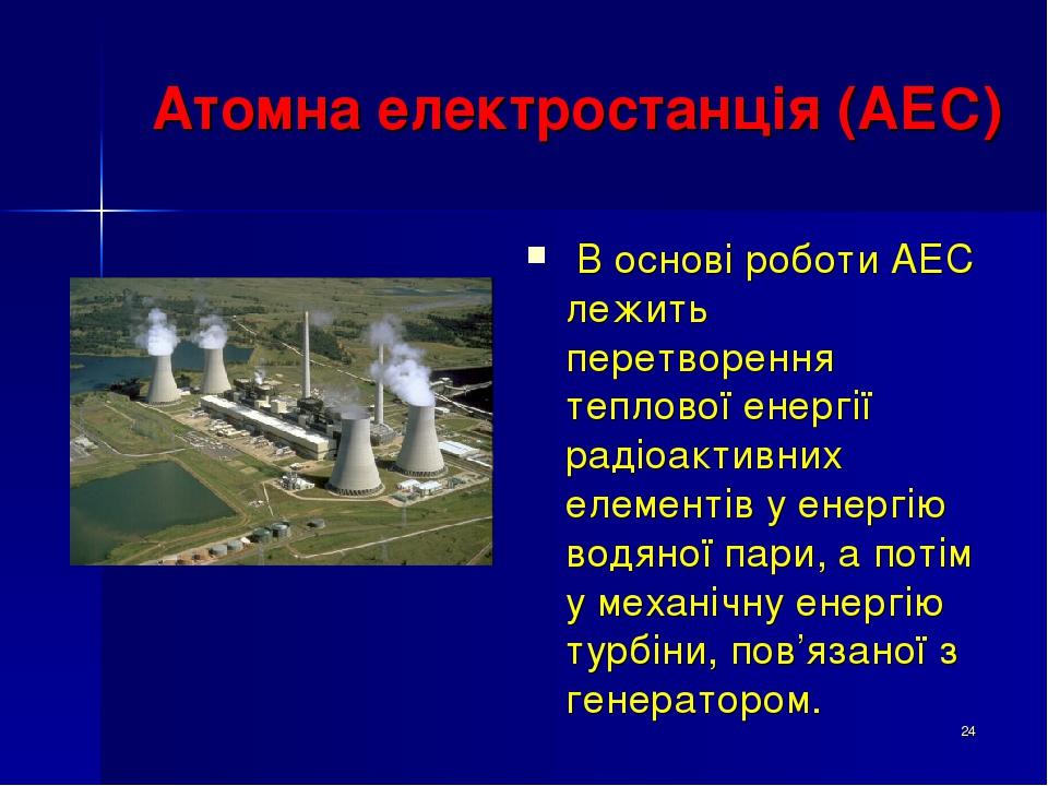 * Атомна електростанція (АЕС) В основі роботи АЕС лежить перетворення теплової енергії радіоактивних елементів у енергію водяної пари, а потім у ме...