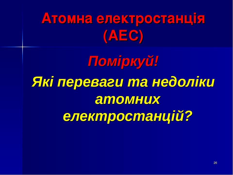 * Атомна електростанція (АЕС) Поміркуй! Які переваги та недоліки атомних електростанцій?