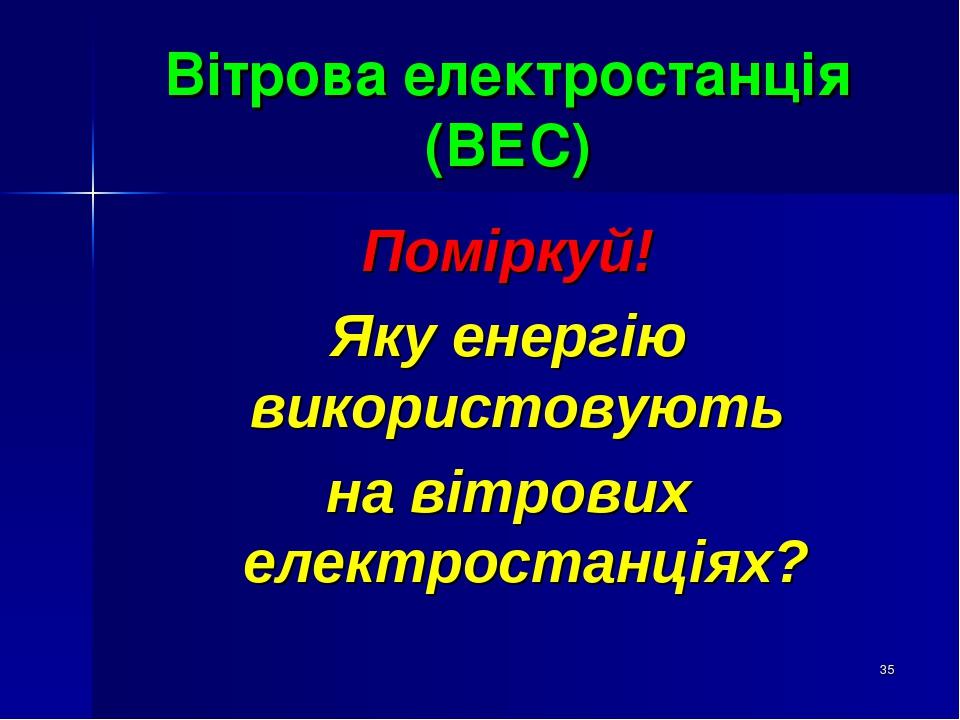 * Вітрова електростанція (ВЕС) Поміркуй! Яку енергію використовують на вітрових електростанціях?