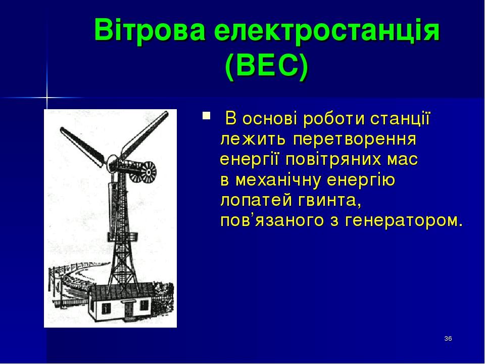 * Вітрова електростанція (ВЕС) В основі роботи станції лежить перетворення енергії повітряних мас в механічну енергію лопатей гвинта, пов'язаного з...