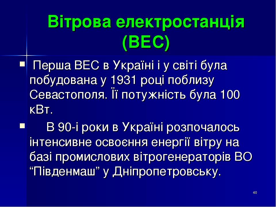 * Вітрова електростанція (ВЕС) Перша ВЕС в Україні і у світі була побудована у 1931 році поблизу Севастополя. Її потужність була 100 кВт. В 90-і ро...