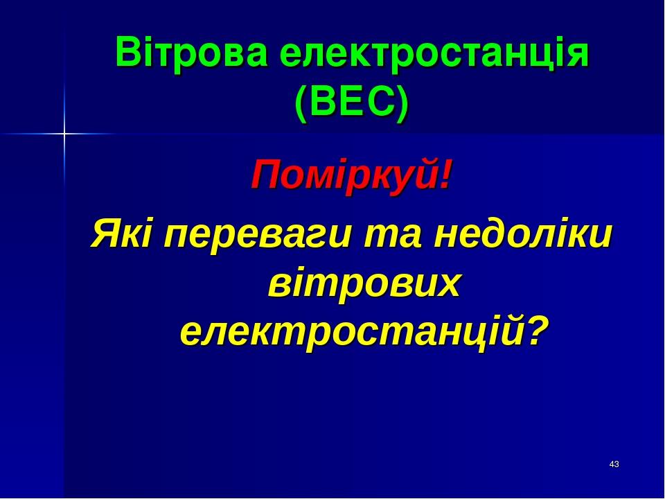 * Вітрова електростанція (ВЕС) Поміркуй! Які переваги та недоліки вітрових електростанцій?
