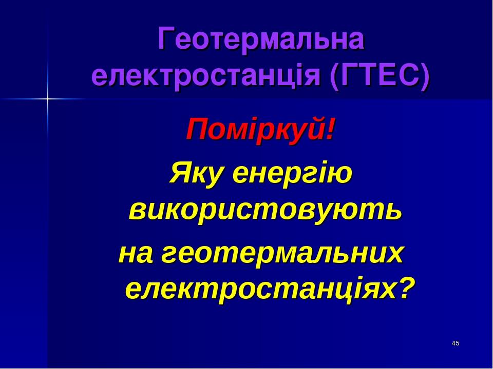 * Геотермальна електростанція (ГТЕС) Поміркуй! Яку енергію використовують на геотермальних електростанціях?