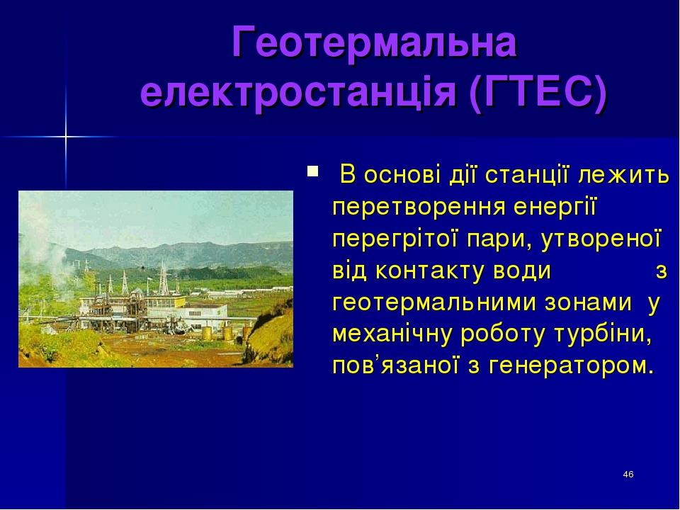 * Геотермальна електростанція (ГТЕС) В основі дії станції лежить перетворення енергії перегрітої пари, утвореної від контакту води з геотермальними...