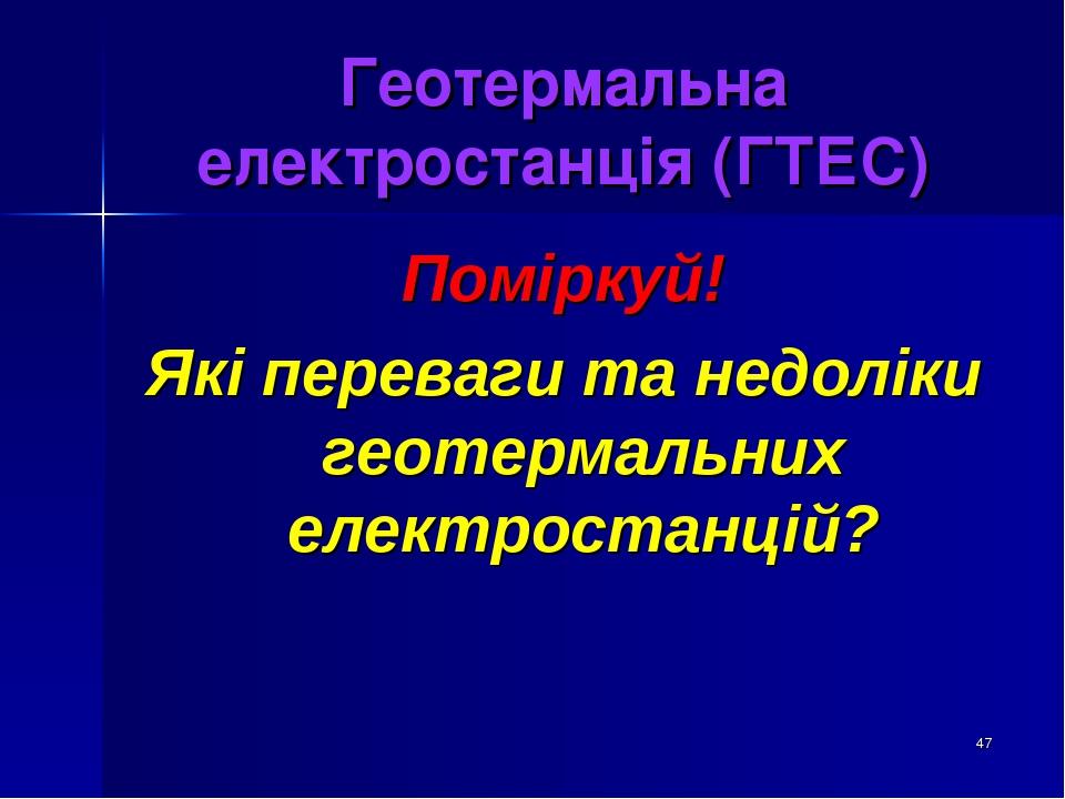 * Геотермальна електростанція (ГТЕС) Поміркуй! Які переваги та недоліки геотермальних електростанцій?