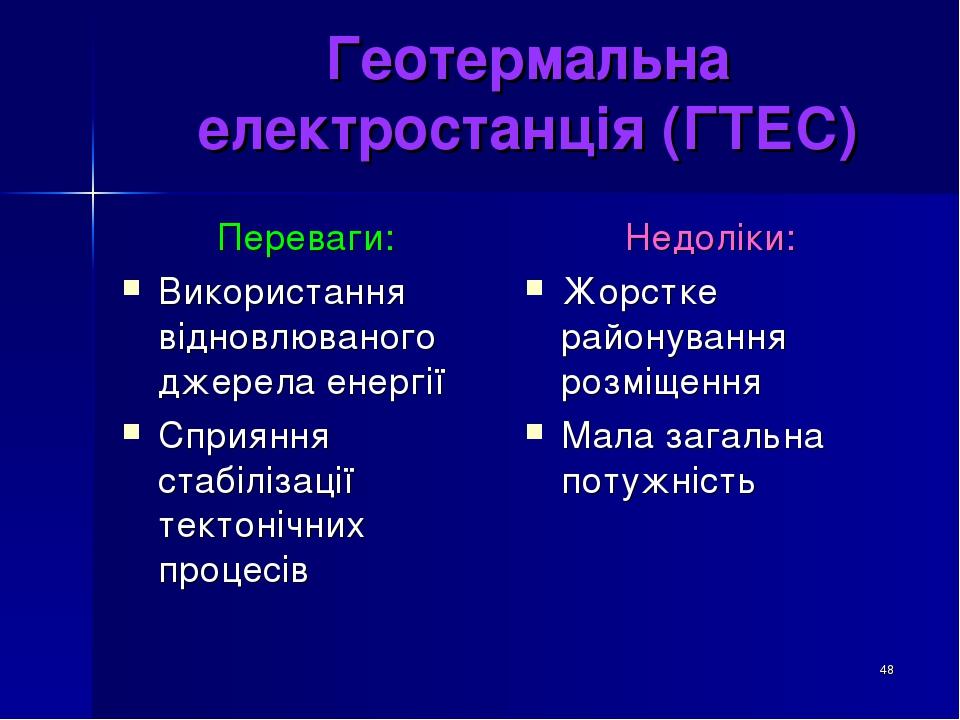 * Геотермальна електростанція (ГТЕС) Переваги: Використання відновлюваного джерела енергії Сприяння стабілізації тектонічних процесів Недоліки: Жор...
