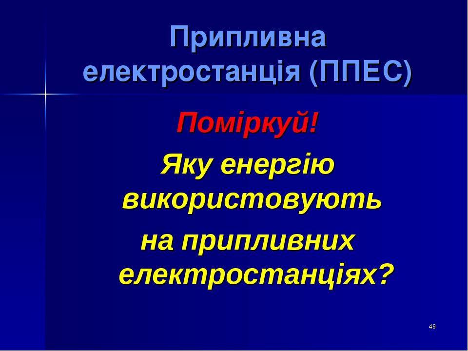 * Припливна електростанція (ППЕС) Поміркуй! Яку енергію використовують на припливних електростанціях?