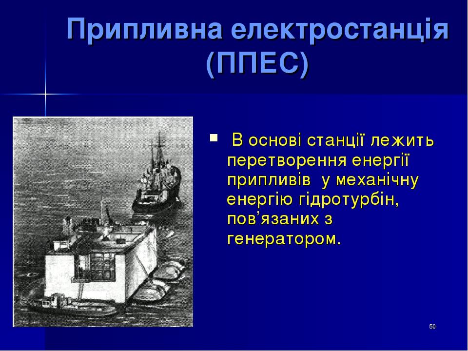 * Припливна електростанція (ППЕС) В основі станції лежить перетворення енергії припливів у механічну енергію гідротурбін, пов'язаних з генератором.