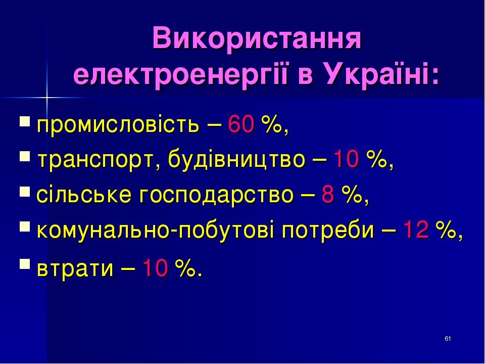 * Використання електроенергії в Україні: промисловість – 60 %, транспорт, будівництво – 10 %, сільське господарство – 8 %, комунально-побутові потр...