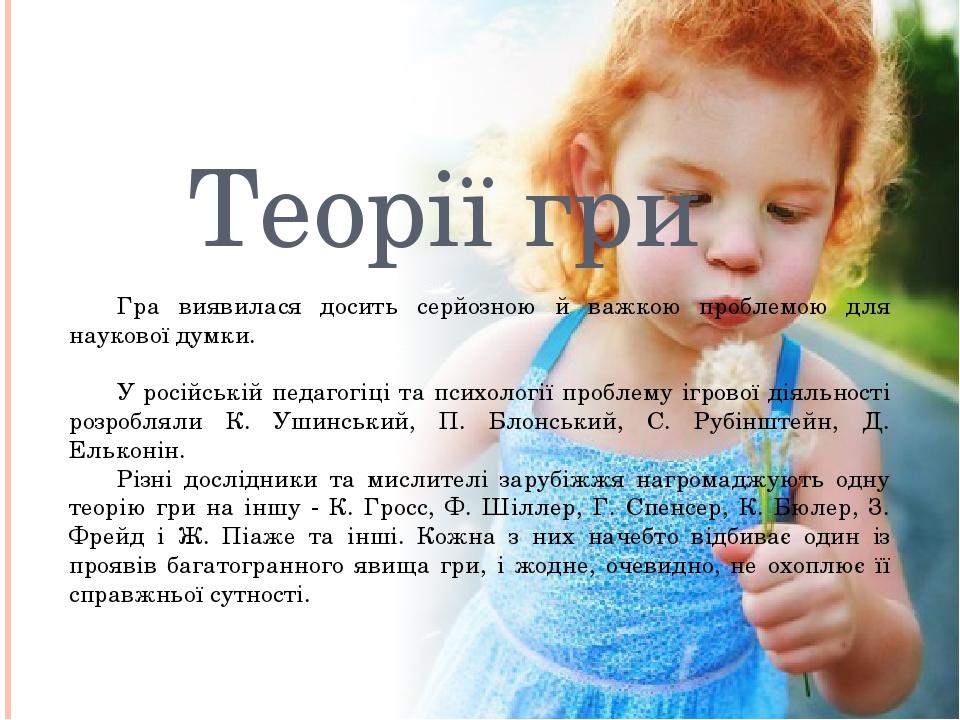 Теорії гри Гра виявилася досить серйозною й важкою проблемою для наукової думки. У російській педагогіці та психології проблему ігрової діяльності ...