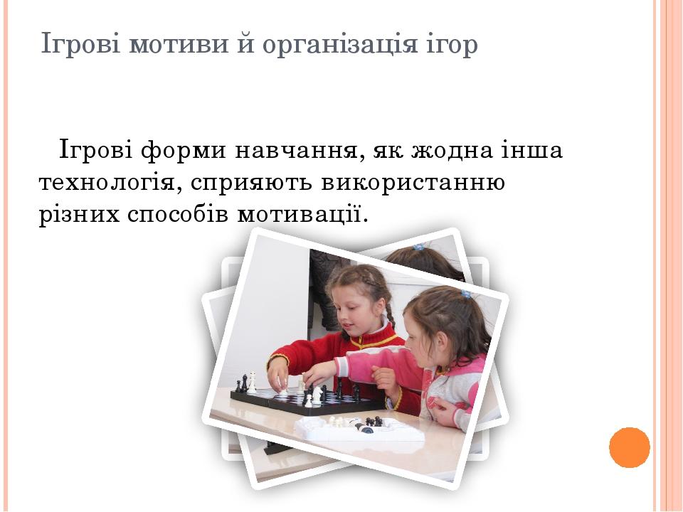 Ігрові мотиви й організація ігор Ігрові форми навчання, як жодна інша технологія, сприяють використанню різних способів мотивації.