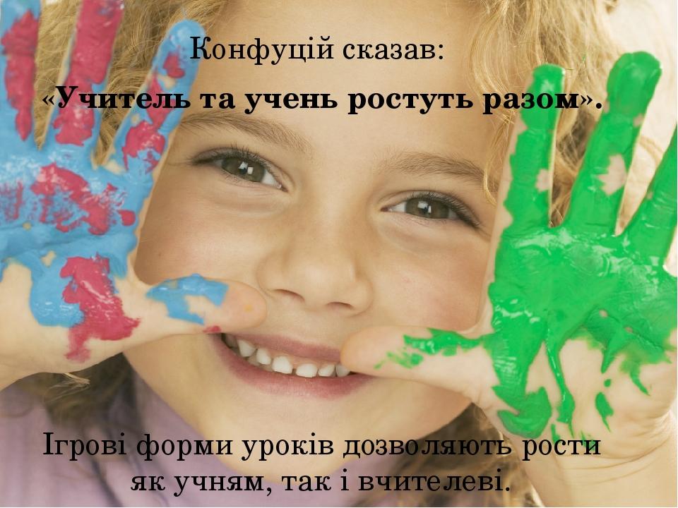 Конфуцій сказав: «Учитель та учень ростуть разом». Ігрові форми уроків дозволяють рости як учням, так і вчителеві.