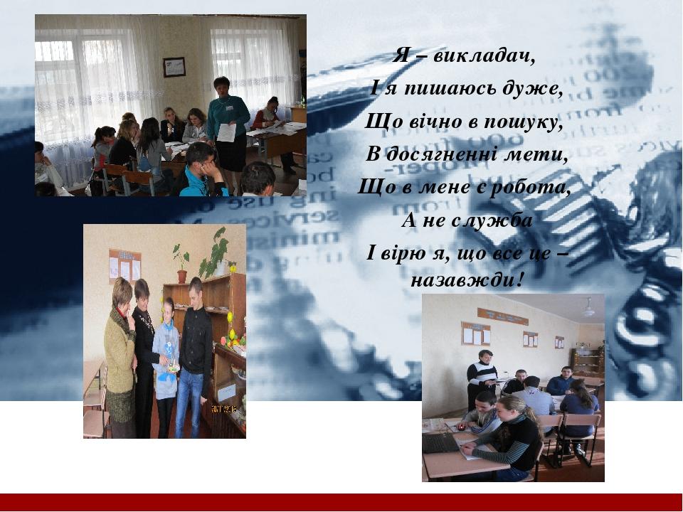 Я – викладач, І я пишаюсь дуже, Що вічно в пошуку, В досягненні мети, Що в мене є робота, А не служба І вірю я, що все це – назавжди! Company Logo ...