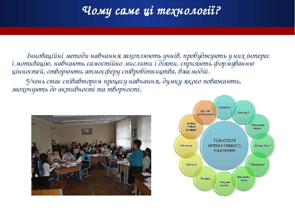 Чому саме ці технології? Інноваційні методи навчання захоплюють учнів, пробуджують у них інтерес і мотивацію, навчають самостійно мислити і діяти, ...