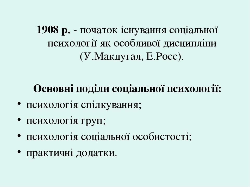 1908 р. - початок існування соціальної психології як особливої дисципліни (У.Макдугал, Е.Росс). Основні поділи соціальної психології: психологія сп...