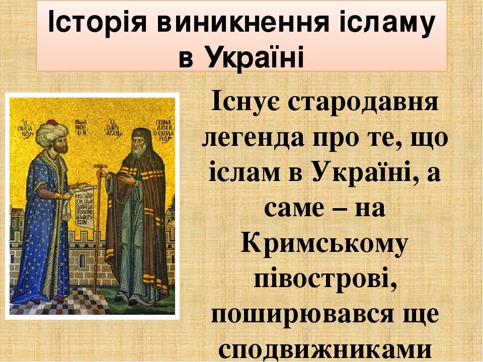 Історія виникнення ісламу в Україні  Існує стародавня легенда про те, що іслам в Україні, а саме – на Кримському півострові, поширювався ще сподви...