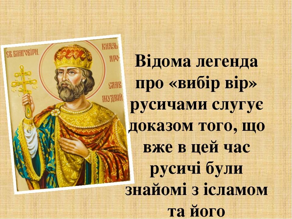 Відома легенда про «вибір вір» русичами слугує доказом того, що вже в цей час русичі були знайомі з ісламом та його особливостями. Окремі досліджен...