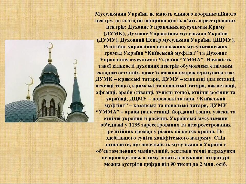 Мусульмани України не мають єдиного координаційного центру, на сьогодні офіційно діють п'ять зареєстрованих центрів: Духовне Управління мусульман К...