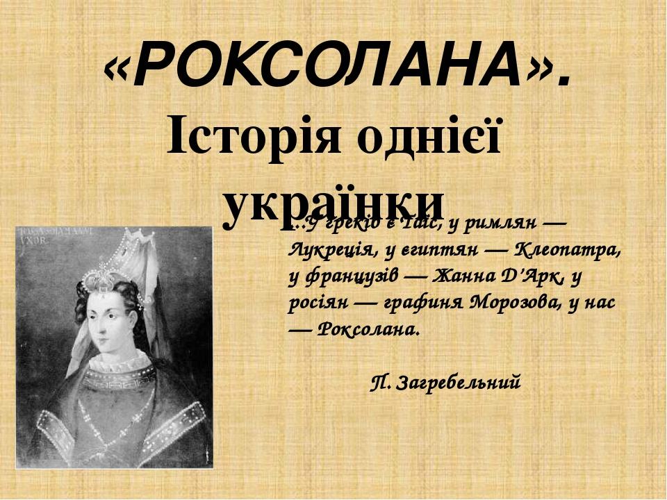 «РОКСОЛАНА».  Історія однієї українки   ...У греків є Таїс, у римлян — Лукреція, у єгиптян — Клеопатра, у французів — Жанна Д'Арк, у росіян — граф...