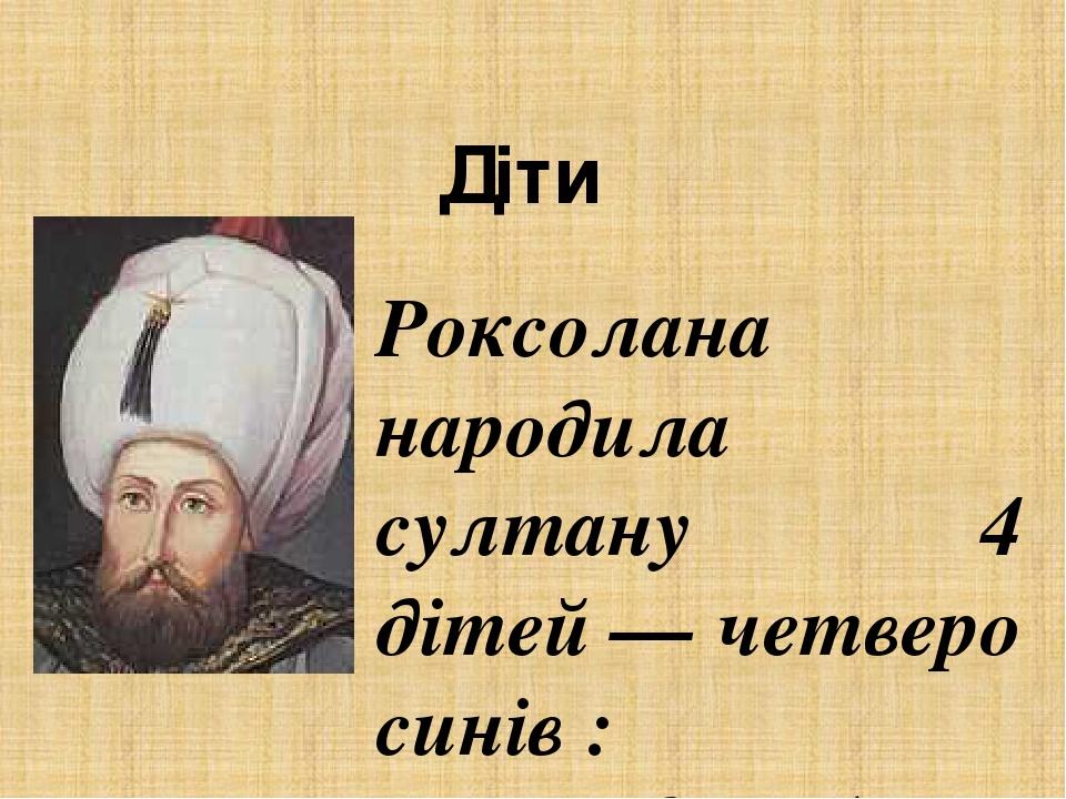 Діти   Роксолана народила султану 4 дітей— четверо синів :  Мехмед (тур. Mehmed) (1521— †1543)  Міріам (тур. Mihrimah) (1522 — †1578)  Селім ...
