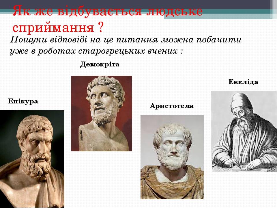 Як же відбувається людське сприймання ? Пошуки відповіді на це питання можна побачити уже в роботах старогрецьких вчених : Епікура Демокріта Аристо...