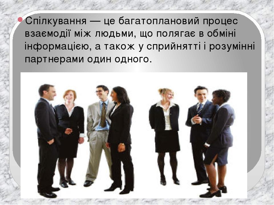 Спілкування — це багатоплановий процес взаємодії між людьми, що полягає в обміні інформацією, а також у сприйнятті і розумінні партнерами один одно...