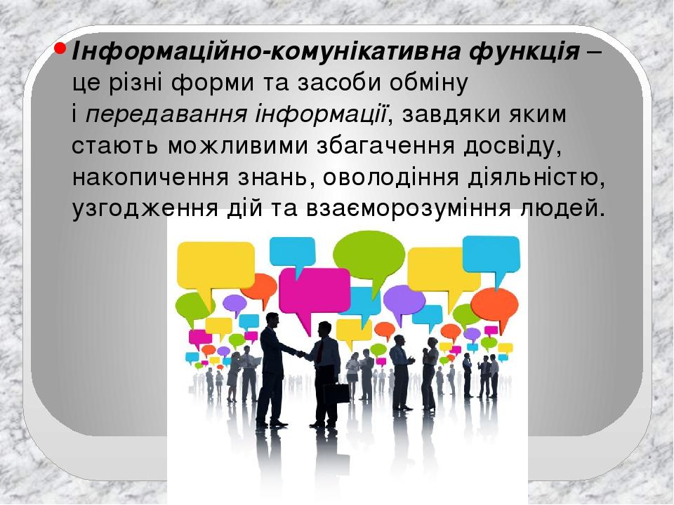 Інформаційно-комунікативна функція – це різні форми та засоби обміну іпередавання інформації, завдяки яким стають можливими збагачення досвіду, на...