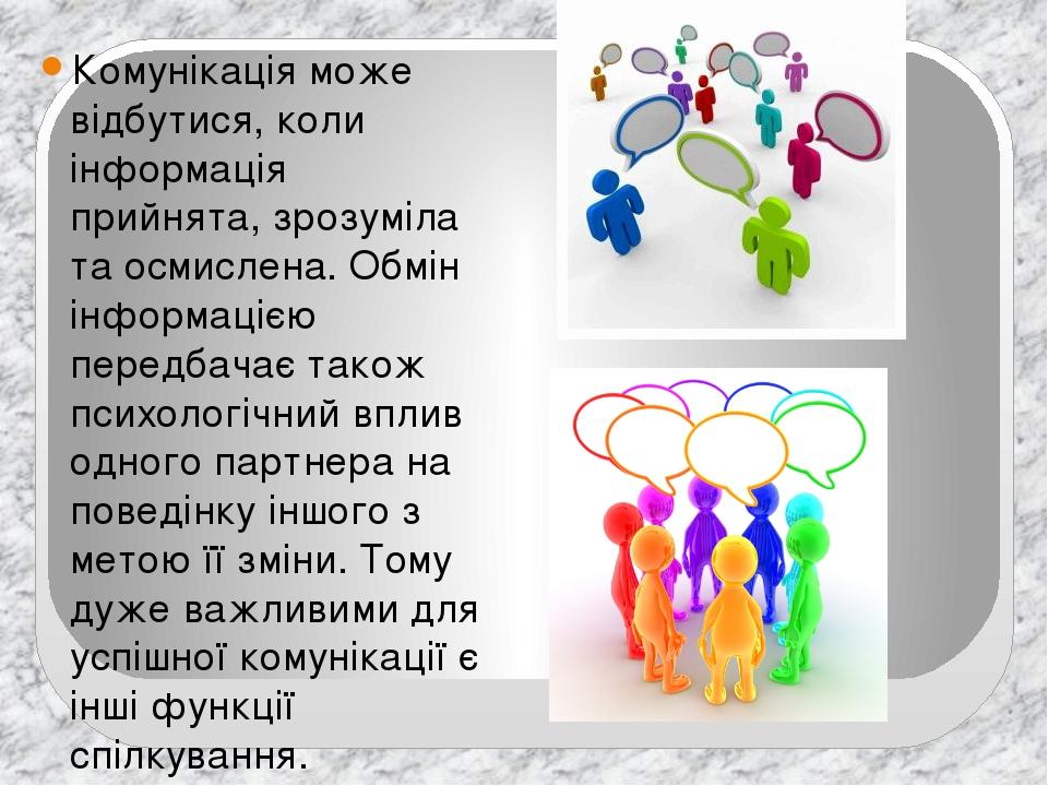 Комунікація може відбутися, коли інформація прийнята, зрозуміла та осмислена. Обмін інформацією передбачає також психологічний вплив одного партнер...