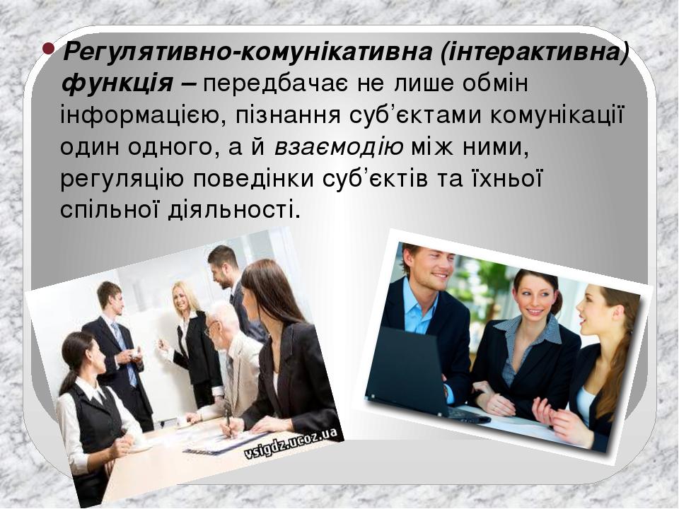 Регулятивно-комунікативна (інтерактивна) функція –передбачає не лише обмін інформацією, пізнання суб'єктами комунікації один одного, а йвзаємодію...