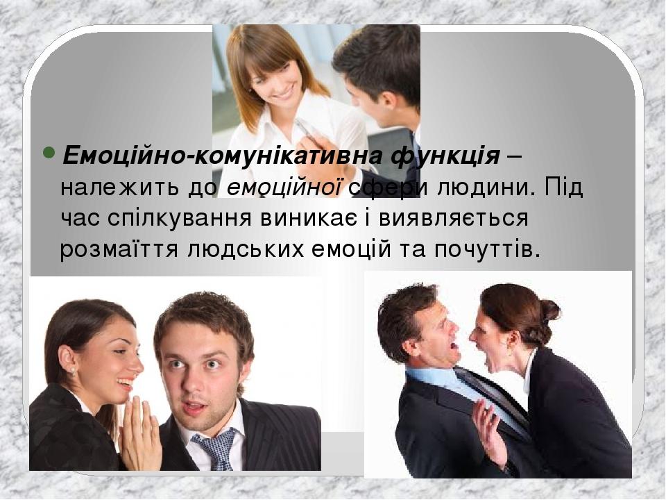 Емоційно-комунікативна функція– належить доемоційноїсфери людини. Під час спілкування виникає і виявляється розмаїття людських емоцій та почуттів.