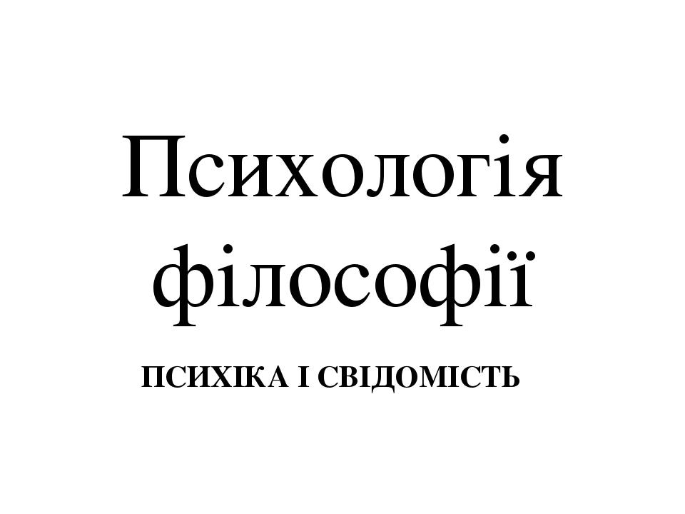Психологія філософії ПСИХІКА І СВІДОМІСТЬ