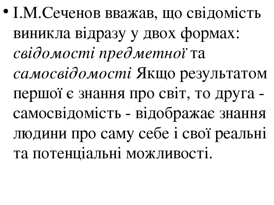 І.М.Сеченов вважав, що свідомість виникла відразу у двох формах: свідомості предметної та самосвідомості Якщо результатом першої є знання про світ,...