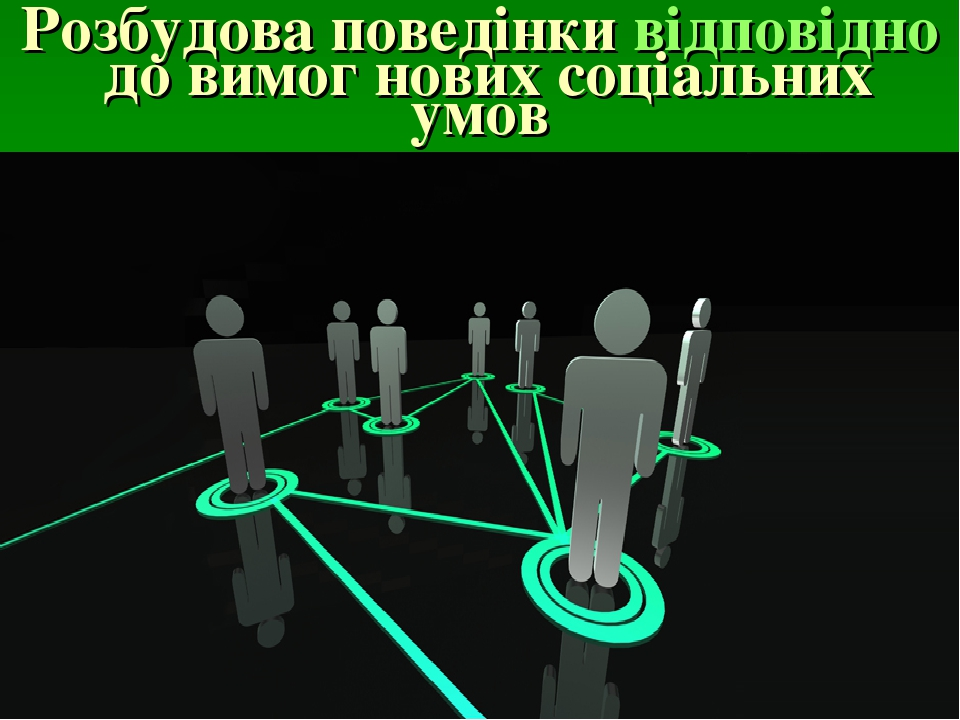Розбудова поведінкивідповіднодо вимог нових соціальних умов