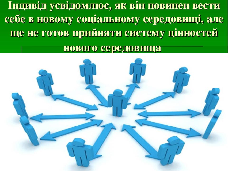 Індивід усвідомлює, як він повинен вести себе в новому соціальному середовищі, але ще не готов прийняти систему цінностей нового середовища