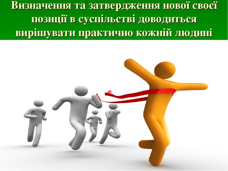 Визначення та затвердження нової своєї позиції в суспільстві доводиться вирішувати практично кожній людині