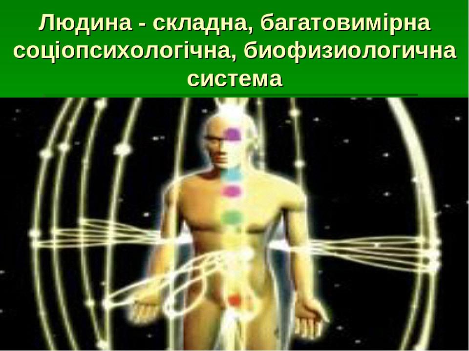 Людина - складна, багатовимірна соціопсихологічна, биофизиологична система