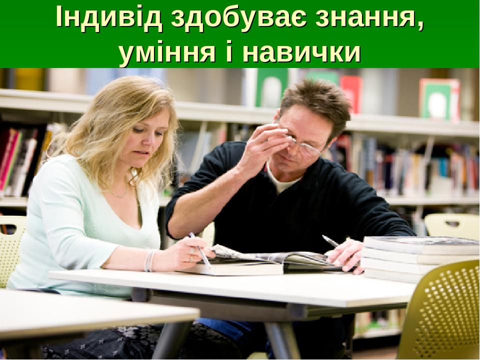 Індивід здобуває знання, уміння і навички