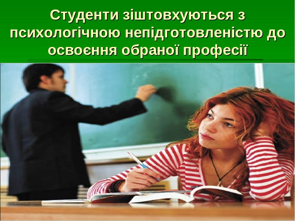 Студенти зіштовхуються з психологічною непідготовленістю до освоєння обраної професії