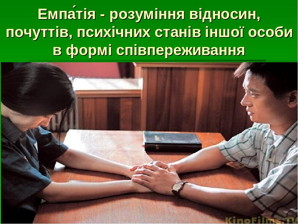 Емпа́тія - розуміння відносин, почуттів, психічних станів іншої особи в формі співпереживання