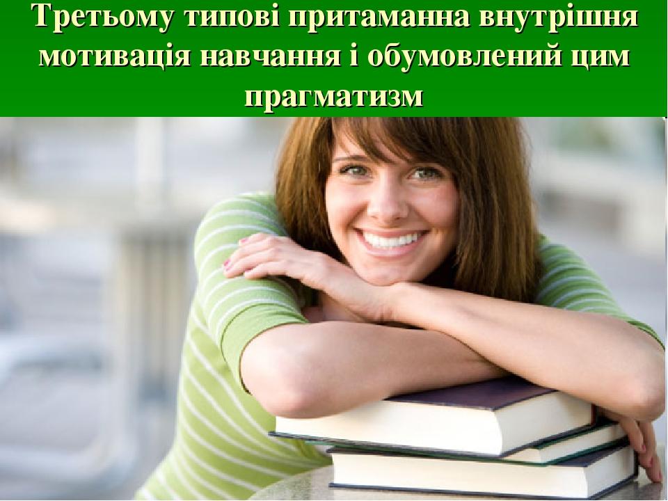 Третьому типові притаманна внутрішня мотивація навчання і обумовлений цим прагматизм