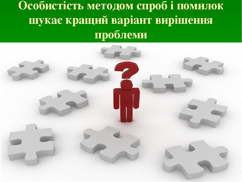 Особистість методом спроб і помилок шукає кращий варіант вирішення проблеми