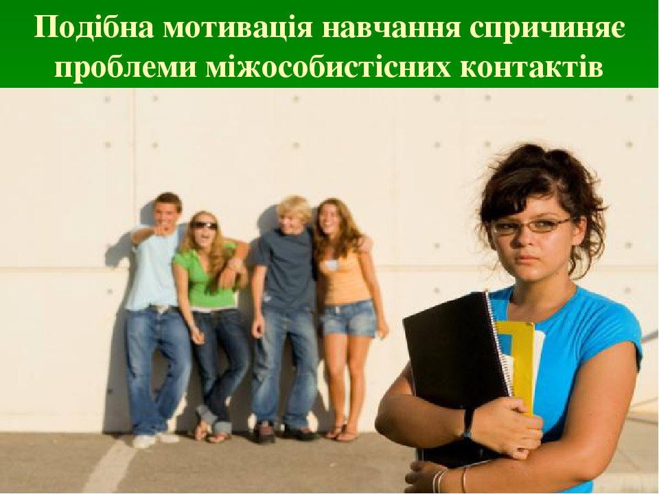 Подібна мотивація навчання спричиняє проблеми міжособистісних контактів