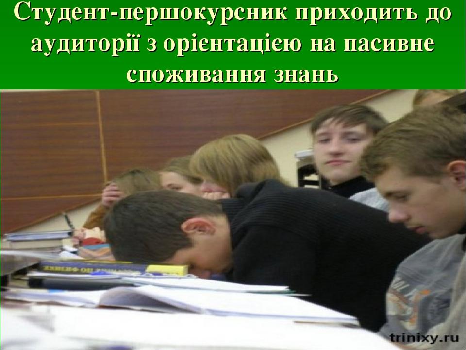Студент-першокурсник приходить до аудиторії з орієнтацією на пасивне споживання знань