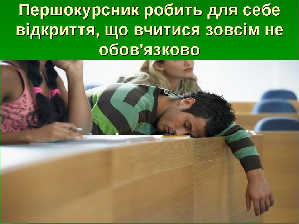 Першокурсник робить для себе відкриття, що вчитися зовсім не обов'язково