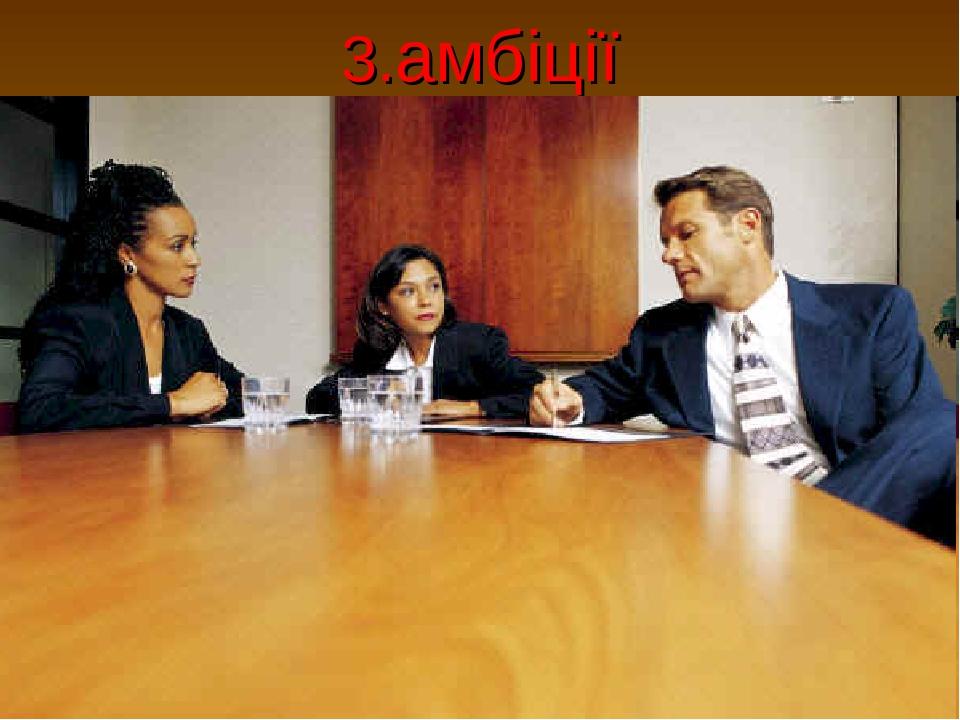 3.амбіції