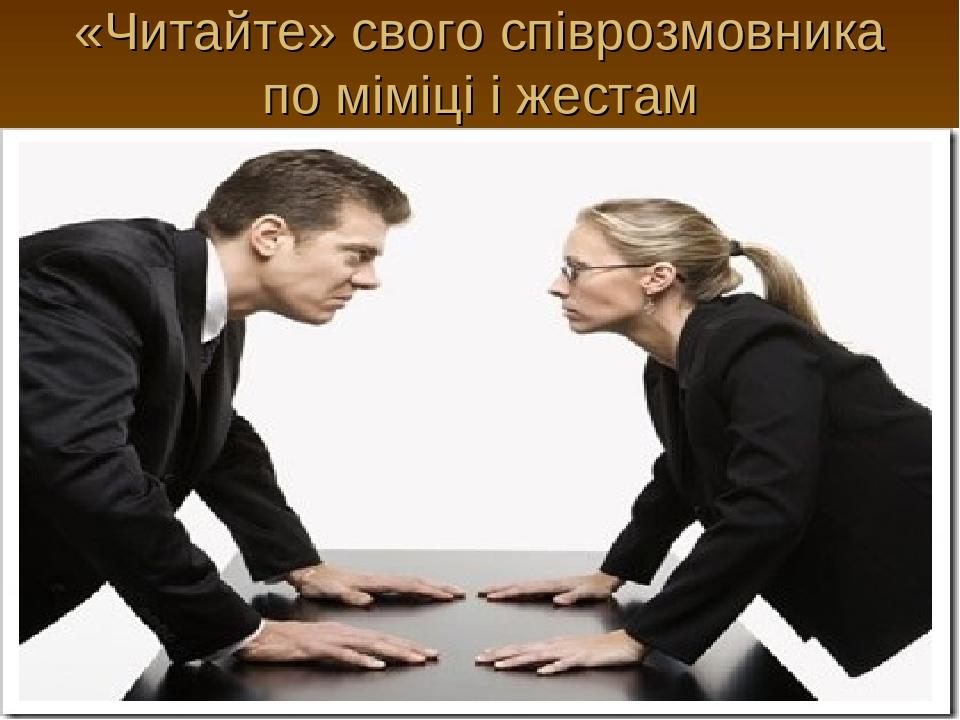 «Читайте» свого співрозмовника по міміці і жестам