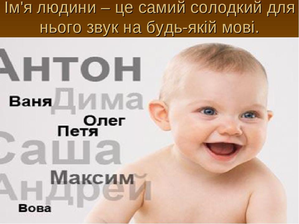 Ім'я людини – це самий солодкий для нього звук на будь-якій мові.