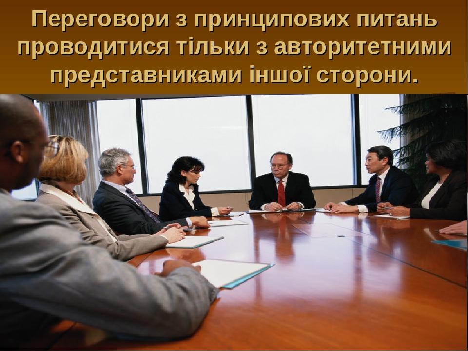 Переговори з принципових питань проводитися тільки з авторитетними представниками іншої сторони.